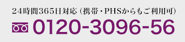 フリーダイヤル 0120-3096-56 24時間365日対応(携帯・PHSからもご利用可)